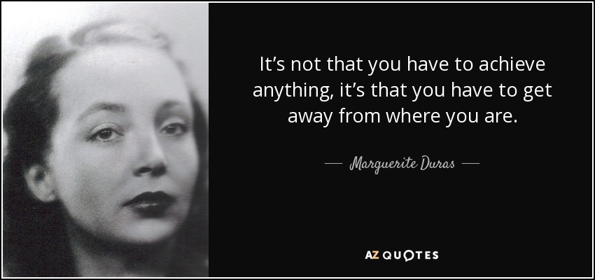It's not that you have to achieve anything, it's that you have to get away from where you are. - Marguerite Duras