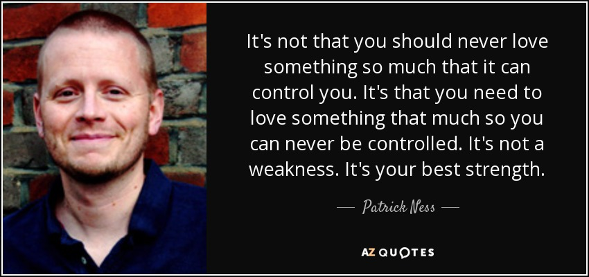 It's not that you should never love something so much that it can control you. It's that you need to love something that much so you can never be controlled. It's not a weakness. It's your best strength. - Patrick Ness