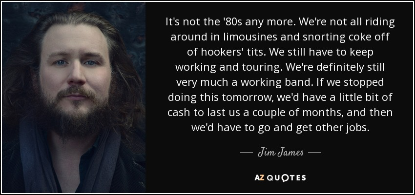 It's not the '80s any more. We're not all riding around in limousines and snorting coke off of hookers' tits. We still have to keep working and touring. We're definitely still very much a working band. If we stopped doing this tomorrow, we'd have a little bit of cash to last us a couple of months, and then we'd have to go and get other jobs. - Jim James