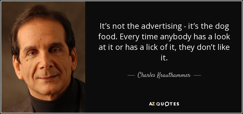 It's not the advertising - it's the dog food. Every time anybody has a look at it or has a lick of it, they don't like it. - Charles Krauthammer