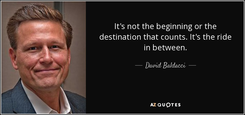 It's not the beginning or the destination that counts. It's the ride in between. - David Baldacci