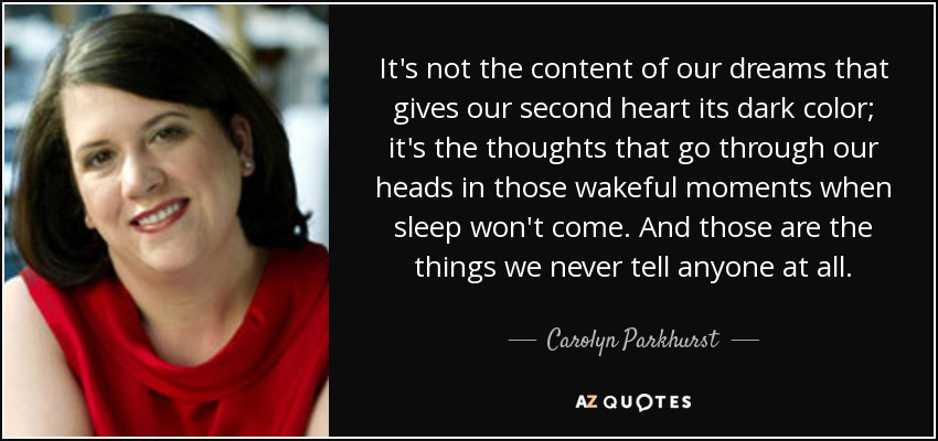 It's not the content of our dreams that gives our second heart its dark color; it's the thoughts that go through our heads in those wakeful moments when sleep won't come. And those are the things we never tell anyone at all. - Carolyn Parkhurst