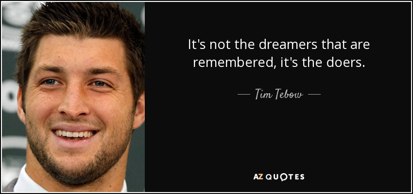 It's not the dreamers that are remembered, it's the doers. - Tim Tebow