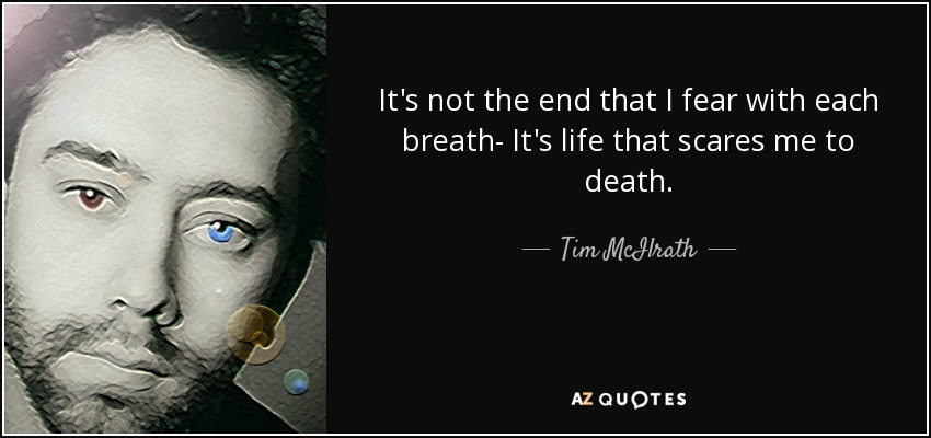 It's not the end that I fear with each breath- It's life that scares me to death. - Tim McIlrath
