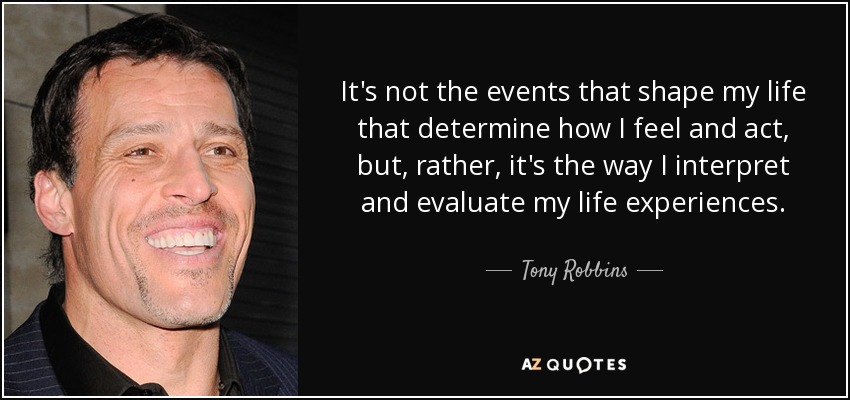 It's not the events that shape my life that determine how I feel and act, but, rather, it's the way I interpret and evaluate my life experiences. - Tony Robbins
