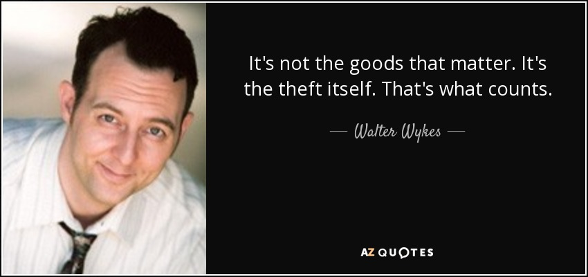 It's not the goods that matter. It's the theft itself. That's what counts. - Walter Wykes