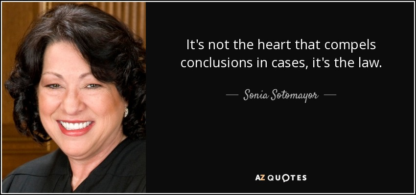 It's not the heart that compels conclusions in cases, it's the law. - Sonia Sotomayor
