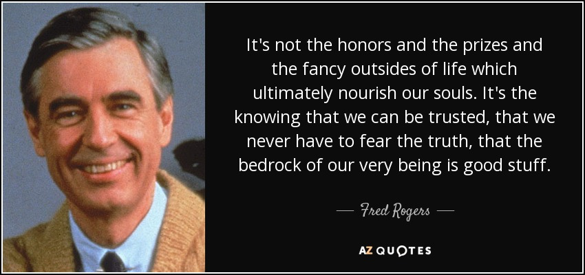 It's not the honors and the prizes and the fancy outsides of life which ultimately nourish our souls. It's the knowing that we can be trusted, that we never have to fear the truth, that the bedrock of our very being is good stuff. - Fred Rogers