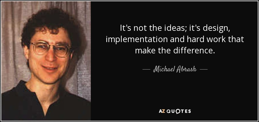 It's not the ideas; it's design, implementation and hard work that make the difference. - Michael Abrash