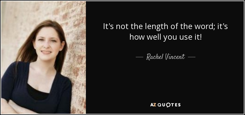 It's not the length of the word; it's how well you use it! - Rachel Vincent