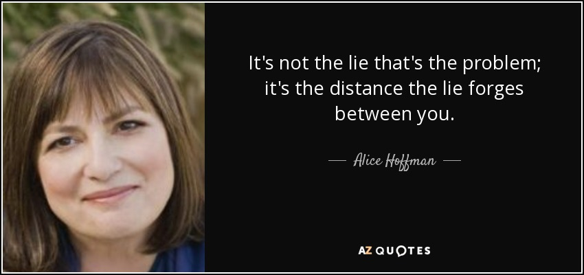 It's not the lie that's the problem; it's the distance the lie forges between you. - Alice Hoffman