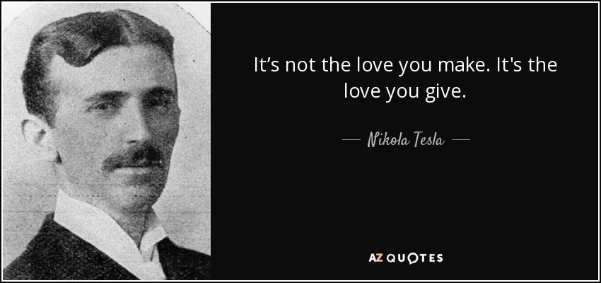It's not the love you make. It's the love you give. - Nikola Tesla