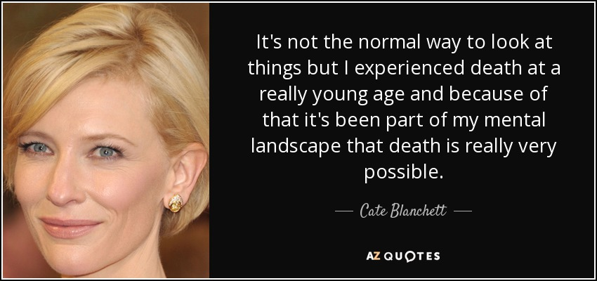 It's not the normal way to look at things but I experienced death at a really young age and because of that it's been part of my mental landscape that death is really very possible. - Cate Blanchett