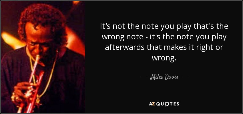 It's not the note you play that's the wrong note - it's the note you play afterwards that makes it right or wrong. - Miles Davis