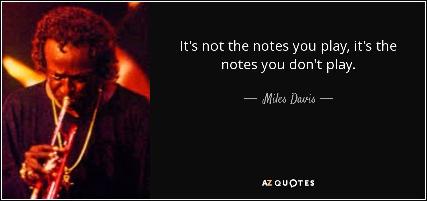 It's not the notes you play, it's the notes you don't play. - Miles Davis