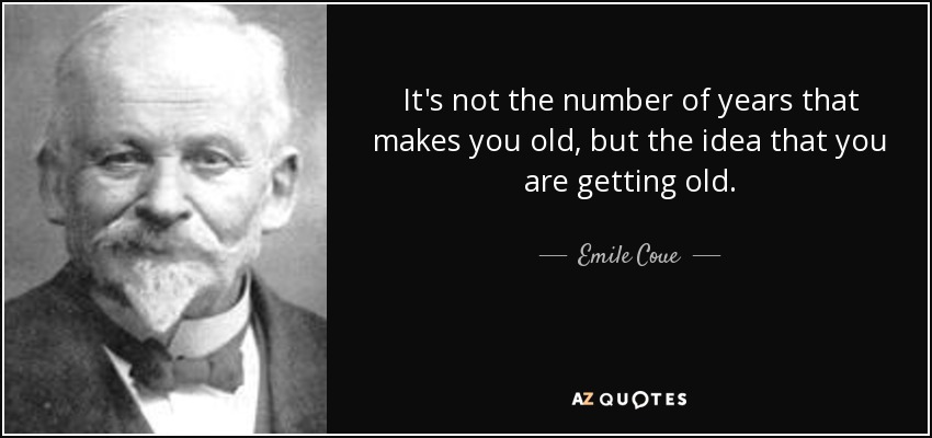 It's not the number of years that makes you old, but the idea that you are getting old. - Emile Coue