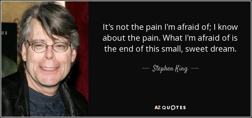 It's not the pain I'm afraid of; I know about the pain. What I'm afraid of is the end of this small, sweet dream. - Stephen King