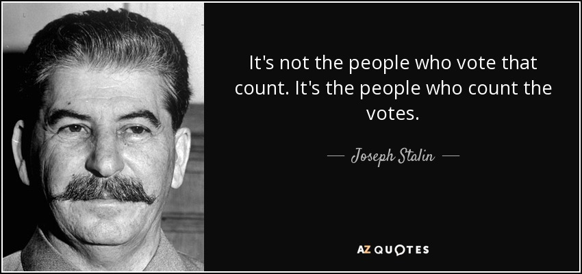 It's not the people who vote that count. It's the people who count the votes. - Joseph Stalin