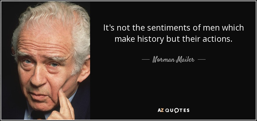 It's not the sentiments of men which make history but their actions. - Norman Mailer