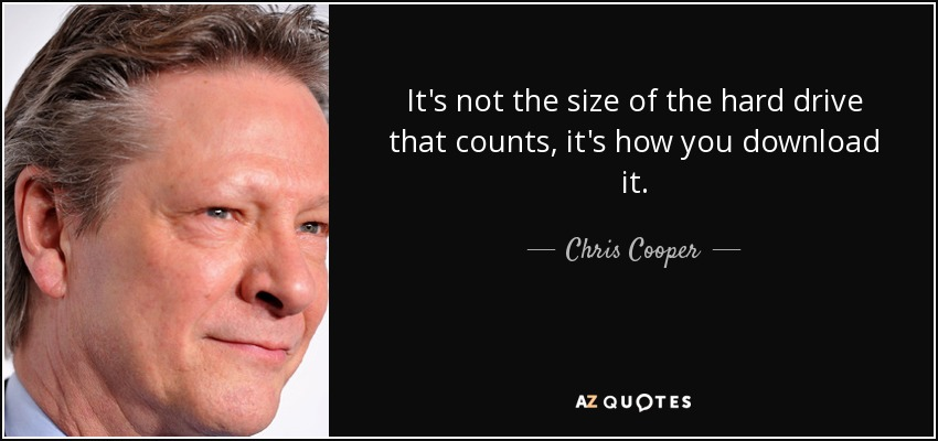 It's not the size of the hard drive that counts, it's how you download it. - Chris Cooper