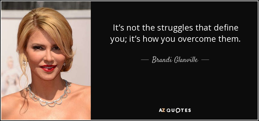 It's not the struggles that define you; it's how you overcome them. - Brandi Glanville