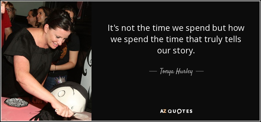 It's not the time we spend but how we spend the time that truly tells our story. - Tonya Hurley