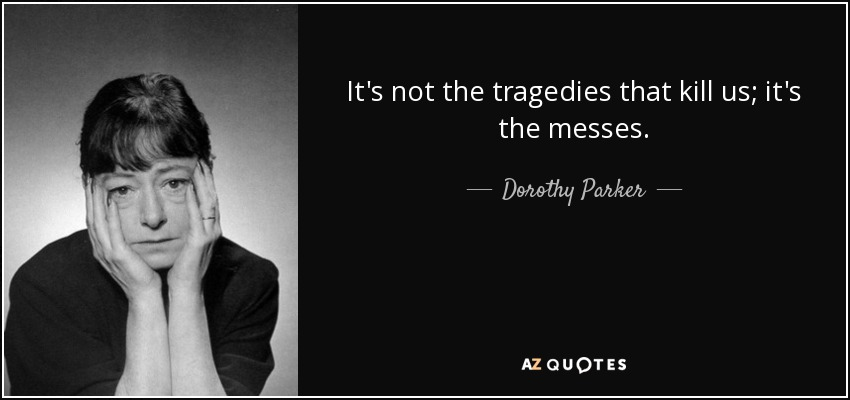 It's not the tragedies that kill us; it's the messes. - Dorothy Parker