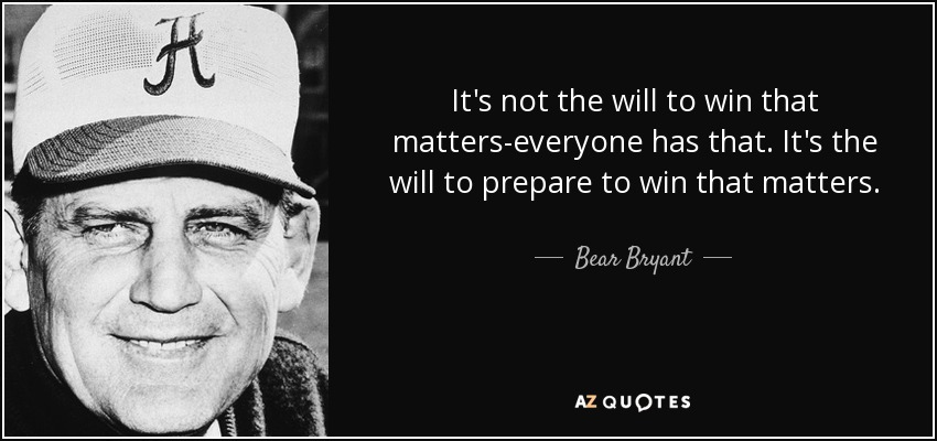 It's not the will to win that matters-everyone has that. It's the will to prepare to win that matters. - Bear Bryant