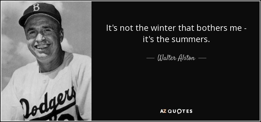 It's not the winter that bothers me - it's the summers. - Walter Alston