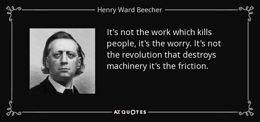 It's not the work which kills people, it's the worry. It's not the revolution that destroys machinery it's the friction. - Henry Ward Beecher