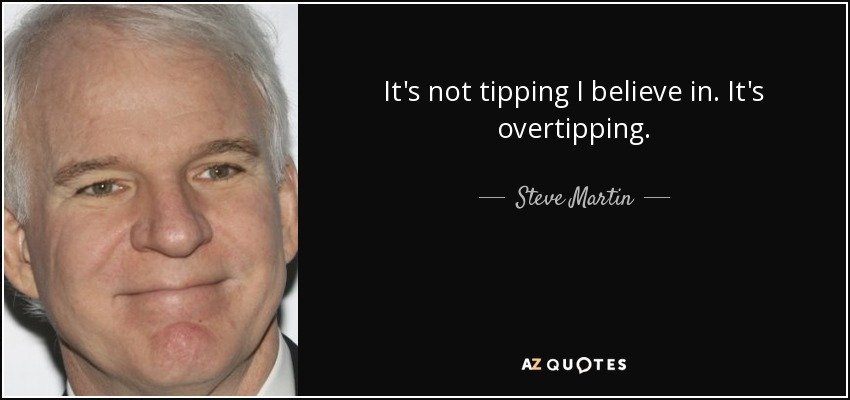 It's not tipping I believe in. It's overtipping. - Steve Martin