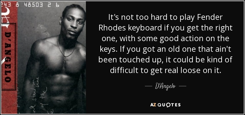 It's not too hard to play Fender Rhodes keyboard if you get the right one, with some good action on the keys. If you got an old one that ain't been touched up, it could be kind of difficult to get real loose on it. - D'Angelo