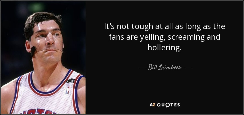 It's not tough at all as long as the fans are yelling, screaming and hollering. - Bill Laimbeer