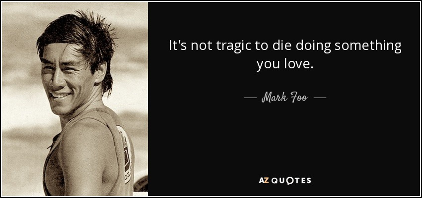 It's not tragic to die doing something you love. - Mark Foo