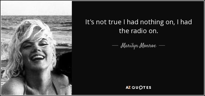It's not true I had nothing on, I had the radio on. - Marilyn Monroe