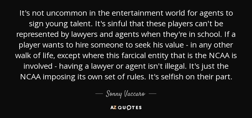 It's not uncommon in the entertainment world for agents to sign young talent. It's sinful that these players can't be represented by lawyers and agents when they're in school. If a player wants to hire someone to seek his value - in any other walk of life, except where this farcical entity that is the NCAA is involved - having a lawyer or agent isn't illegal. It's just the NCAA imposing its own set of rules. It's selfish on their part. - Sonny Vaccaro