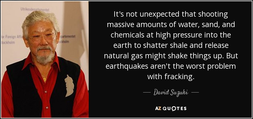 It's not unexpected that shooting massive amounts of water, sand, and chemicals at high pressure into the earth to shatter shale and release natural gas might shake things up. But earthquakes aren't the worst problem with fracking. - David Suzuki