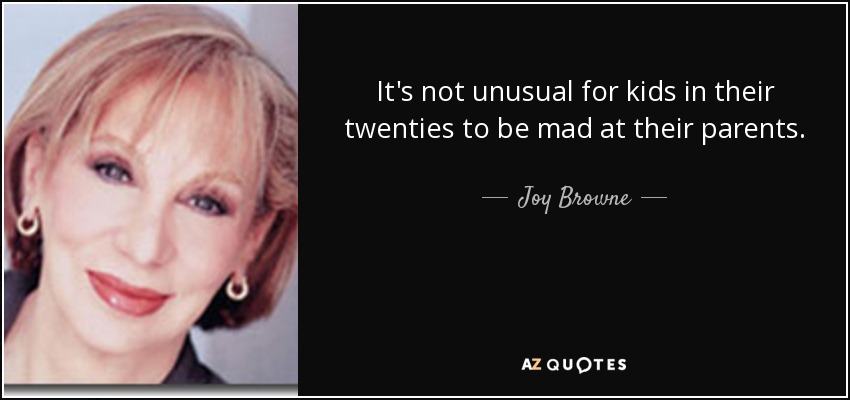 It's not unusual for kids in their twenties to be mad at their parents. - Joy Browne
