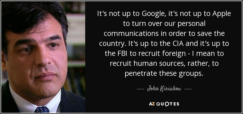 It's not up to Google, it's not up to Apple to turn over our personal communications in order to save the country. It's up to the CIA and it's up to the FBI to recruit foreign - I mean to recruit human sources, rather, to penetrate these groups. - John Kiriakou