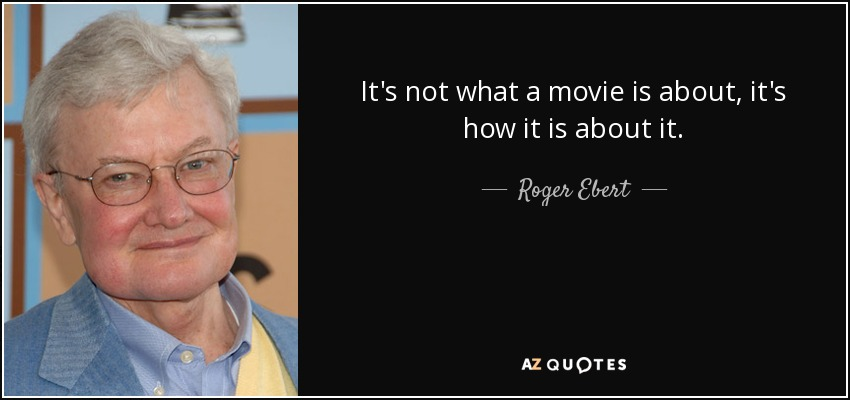 It's not what a movie is about, it's how it is about it. - Roger Ebert