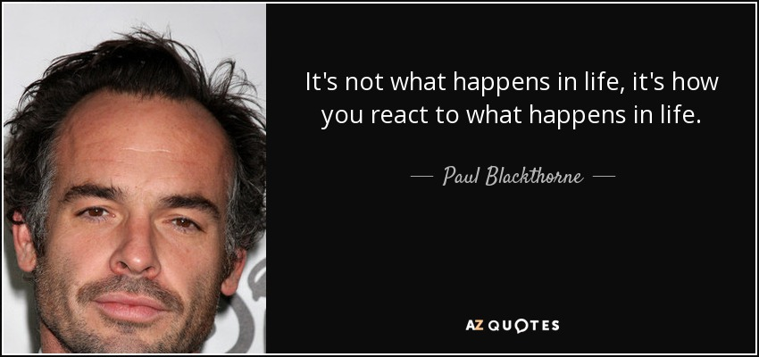 It's not what happens in life, it's how you react to what happens in life. - Paul Blackthorne