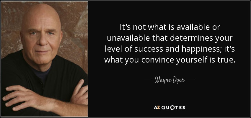 It's not what is available or unavailable that determines your level of success and happiness; it's what you convince yourself is true. - Wayne Dyer