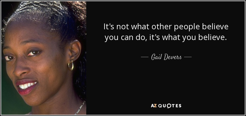 It's not what other people believe you can do, it's what you believe. - Gail Devers