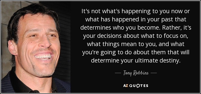 It's not what's happening to you now or what has happened in your past that determines who you become. Rather, it's your decisions about what to focus on, what things mean to you, and what you're going to do about them that will determine your ultimate destiny. - Tony Robbins