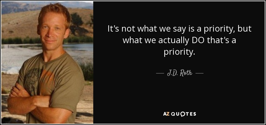 It's not what we say is a priority, but what we actually DO that's a priority. - J.D. Roth
