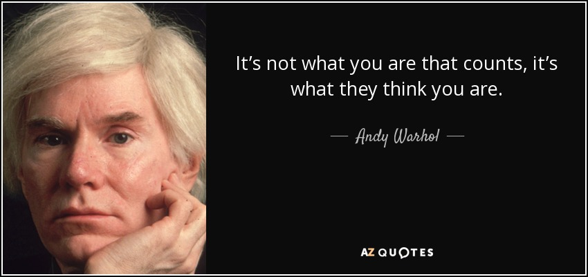 It's not what you are that counts, it's what they think you are. - Andy Warhol