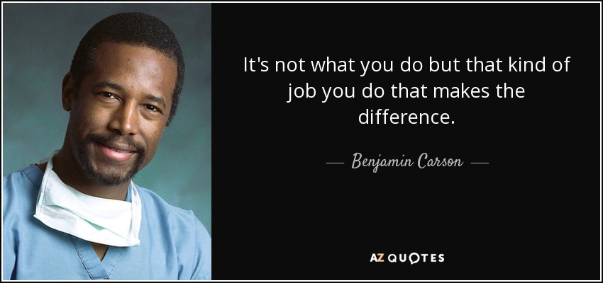 It's not what you do but that kind of job you do that makes the difference. - Benjamin Carson