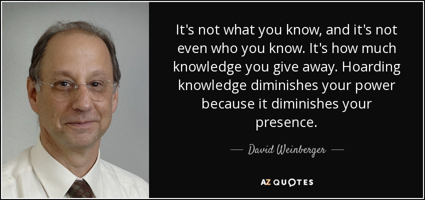 It's not what you know, and it's not even who you know. It's how much knowledge you give away. Hoarding knowledge diminishes your power because it diminishes your presence. - David Weinberger