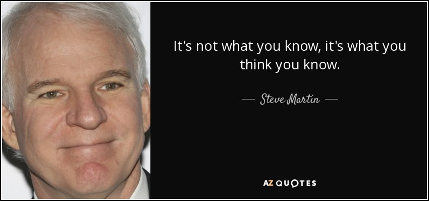 It's not what you know, it's what you think you know. - Steve Martin