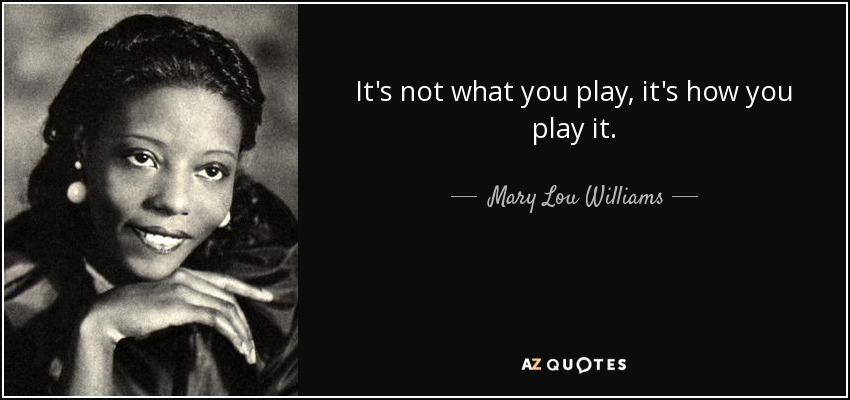 It's not what you play, it's how you play it. - Mary Lou Williams